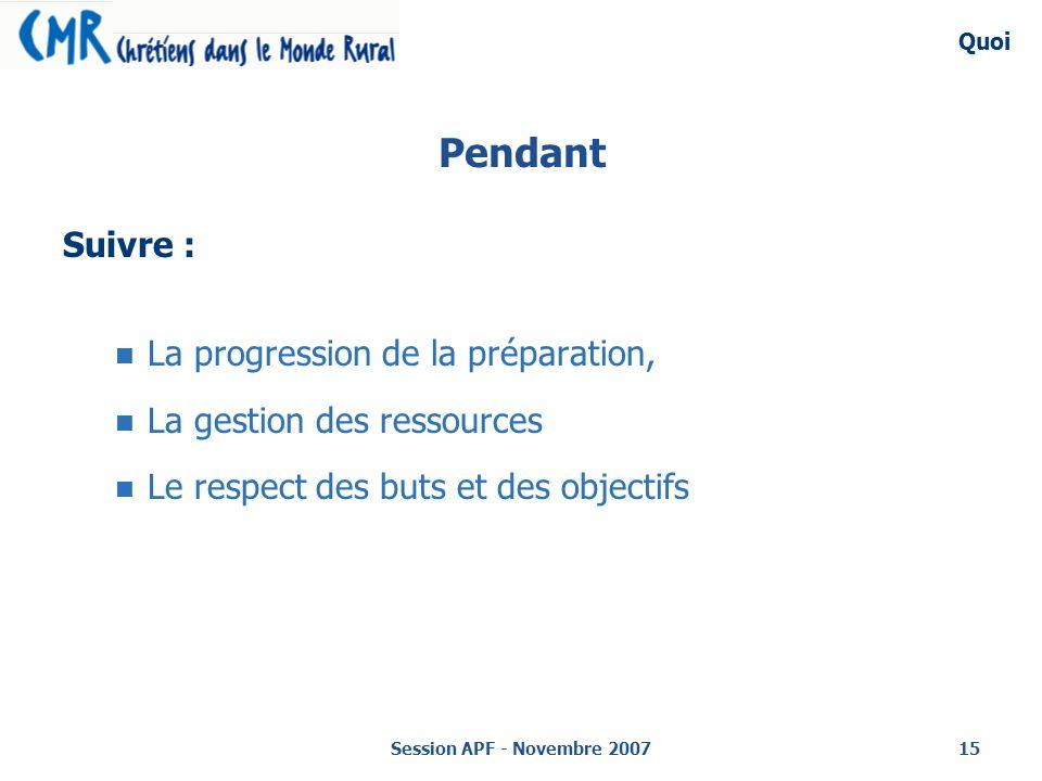 Session APF - Novembre 200715 Pendant Suivre : La progression de la préparation, La gestion des ressources Le respect des buts et des objectifs Quoi
