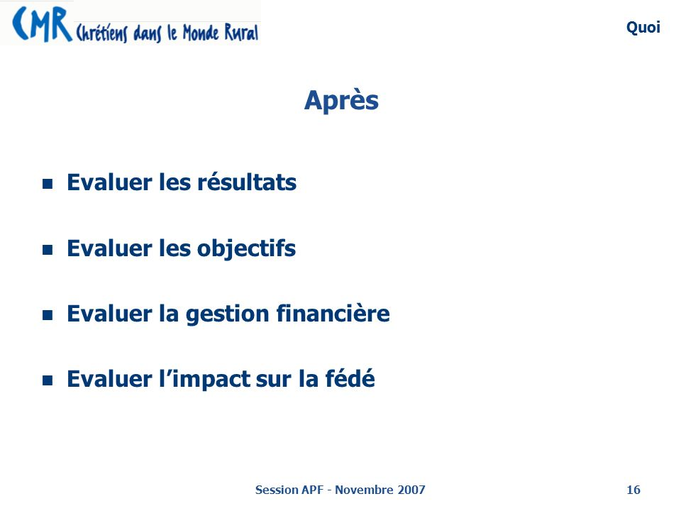 Session APF - Novembre 200716 Après Evaluer les résultats Evaluer les objectifs Evaluer la gestion financière Evaluer limpact sur la fédé Quoi