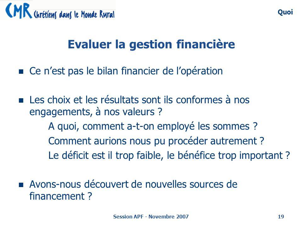 Session APF - Novembre 200719 Evaluer la gestion financière Ce nest pas le bilan financier de lopération Les choix et les résultats sont ils conformes à nos engagements, à nos valeurs .