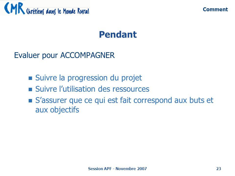 Session APF - Novembre 200723 Pendant Evaluer pour ACCOMPAGNER Suivre la progression du projet Suivre lutilisation des ressources Sassurer que ce qui est fait correspond aux buts et aux objectifs Comment