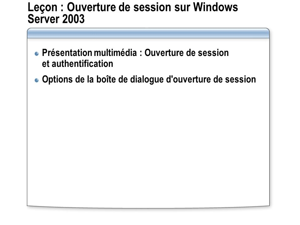 Leçon : Ouverture de session sur Windows Server 2003 Présentation multimédia : Ouverture de session et authentification Options de la boîte de dialogu