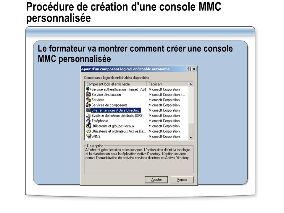 Le formateur va montrer comment créer une console MMC personnalisée Procédure de création d'une console MMC personnalisée