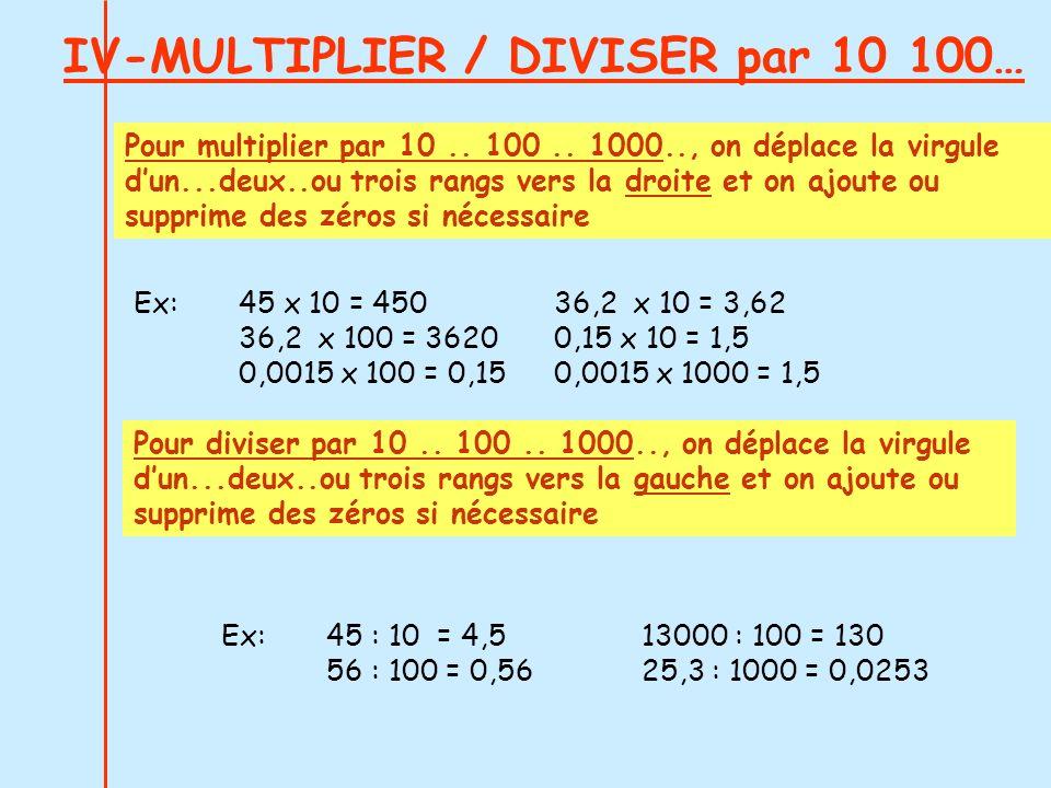 IV-MULTIPLIER / DIVISER par 10 100… Ex:45 : 10 = 4,513000 : 100 = 130 56 : 100 = 0,5625,3 : 1000 = 0,0253 Pour multiplier par 10.. 100.. 1000.., on dé