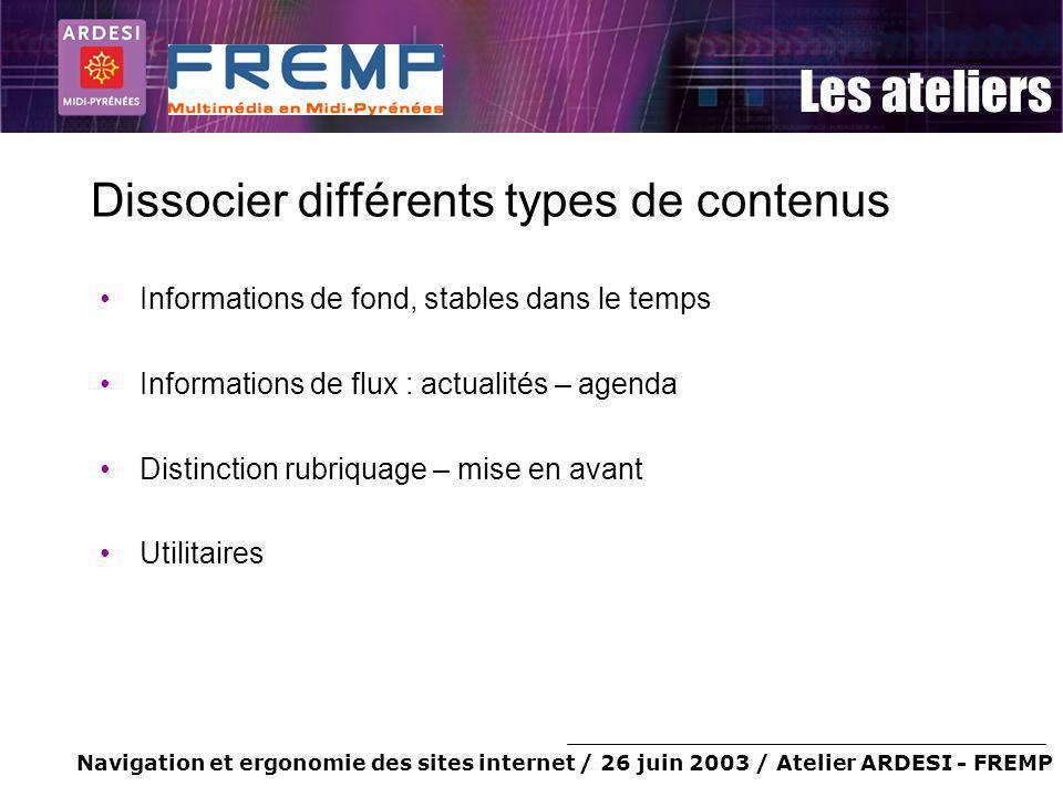 Navigation et ergonomie des sites internet / 26 juin 2003 / Atelier ARDESI - FREMP Les ateliers Dissocier différents types de contenus Informations de