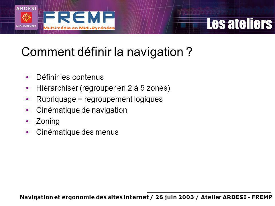 Navigation et ergonomie des sites internet / 26 juin 2003 / Atelier ARDESI - FREMP Les ateliers Comment définir la navigation ? Définir les contenus H