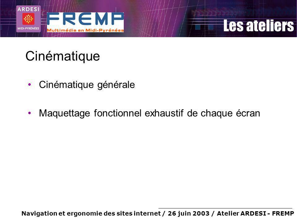 Navigation et ergonomie des sites internet / 26 juin 2003 / Atelier ARDESI - FREMP Les ateliers Cinématique Cinématique générale Maquettage fonctionne