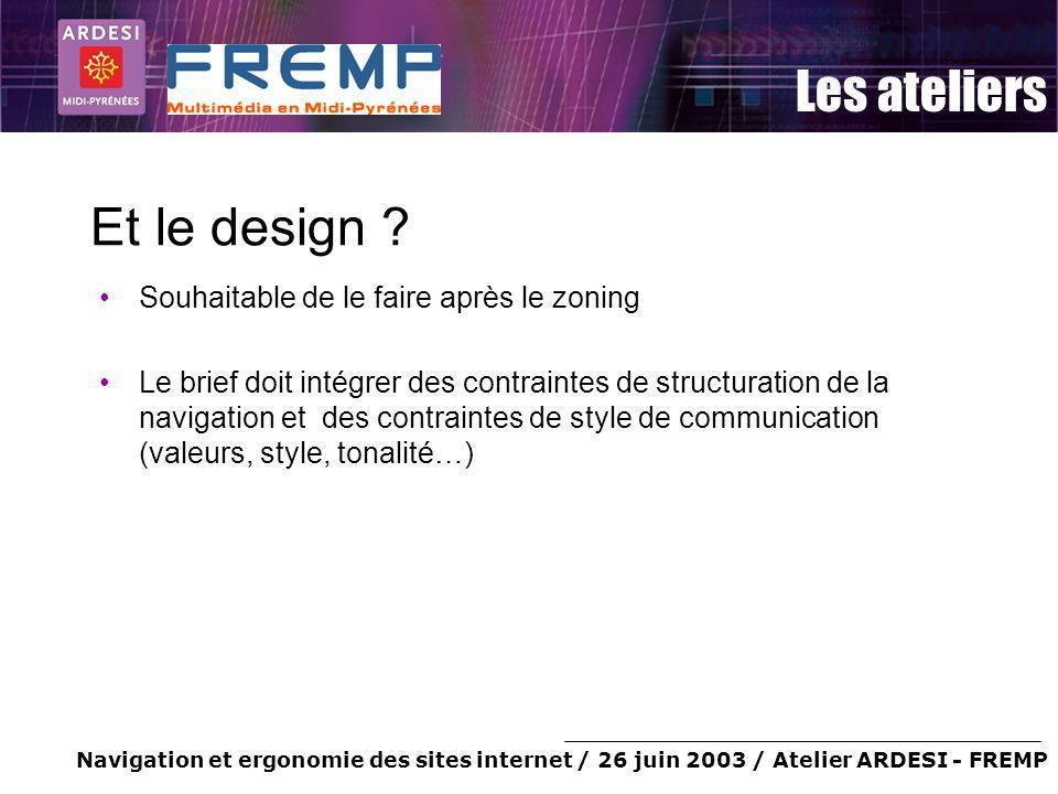 Navigation et ergonomie des sites internet / 26 juin 2003 / Atelier ARDESI - FREMP Les ateliers Et le design ? Souhaitable de le faire après le zoning