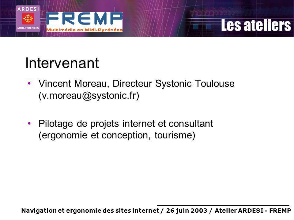 Navigation et ergonomie des sites internet / 26 juin 2003 / Atelier ARDESI - FREMP Les ateliers Intervenant Vincent Moreau, Directeur Systonic Toulous