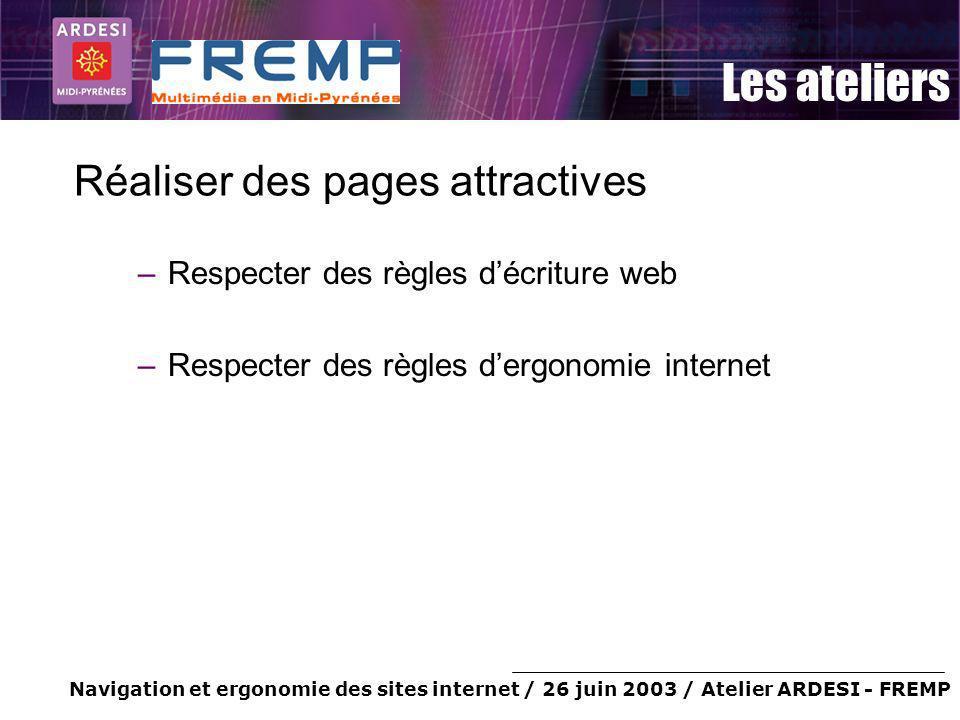 Navigation et ergonomie des sites internet / 26 juin 2003 / Atelier ARDESI - FREMP Les ateliers Réaliser des pages attractives –Respecter des règles d