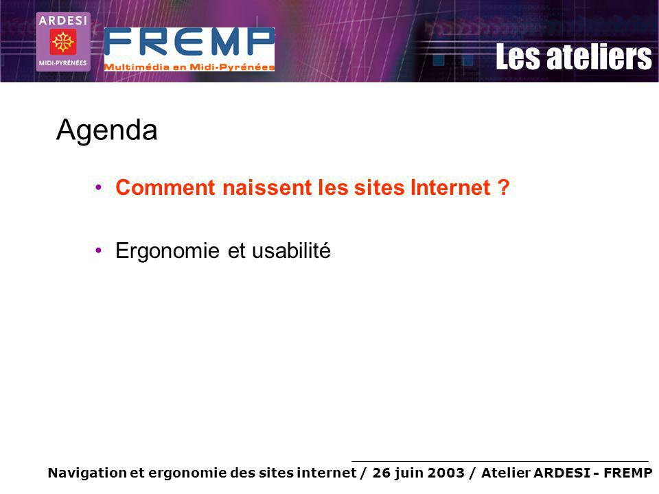 Navigation et ergonomie des sites internet / 26 juin 2003 / Atelier ARDESI - FREMP Les ateliers Agenda Comment naissent les sites Internet .