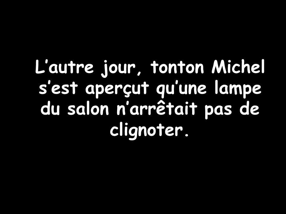 Un bricoleur imprudent…. Lautre jour, tonton Michel sest aperçut quune lampe du salon narrêtait pas de clignoter.