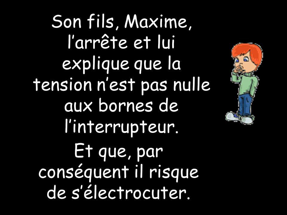 Son fils, Maxime, larrête et lui explique que la tension nest pas nulle aux bornes de linterrupteur. Et que, par conséquent il risque de sélectrocuter