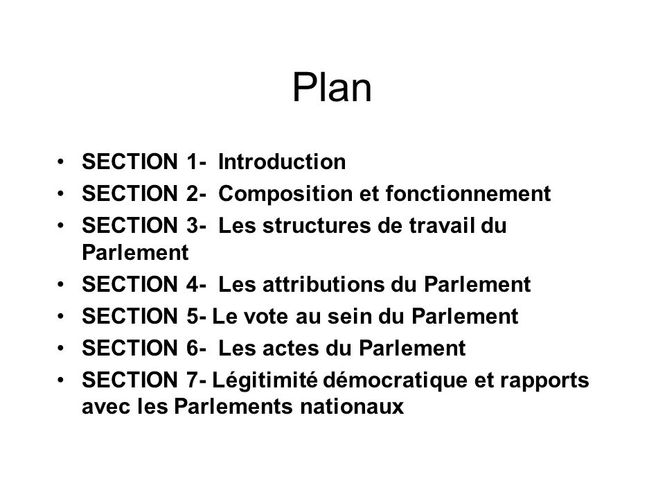 Plan SECTION 1- Introduction SECTION 2- Composition et fonctionnement SECTION 3- Les structures de travail du Parlement SECTION 4- Les attributions du