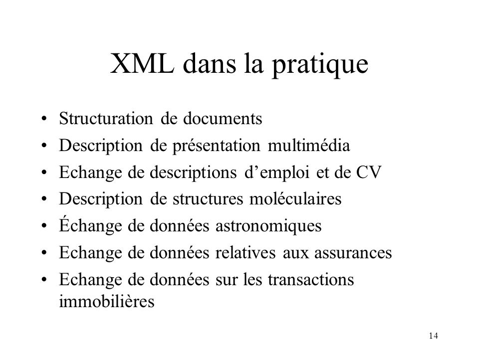 14 XML dans la pratique Structuration de documents Description de présentation multimédia Echange de descriptions demploi et de CV Description de stru