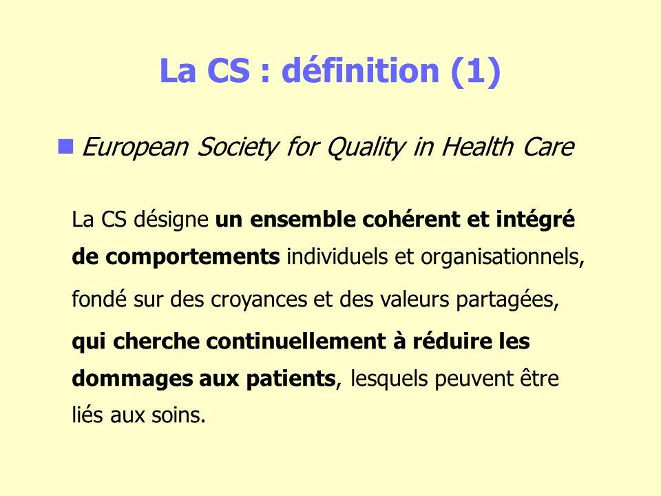 La CS : définition (1) European Society for Quality in Health Care La CS désigne un ensemble cohérent et intégré de comportements individuels et organisationnels, fondé sur des croyances et des valeurs partagées, qui cherche continuellement à réduire les dommages aux patients, lesquels peuvent être liés aux soins.