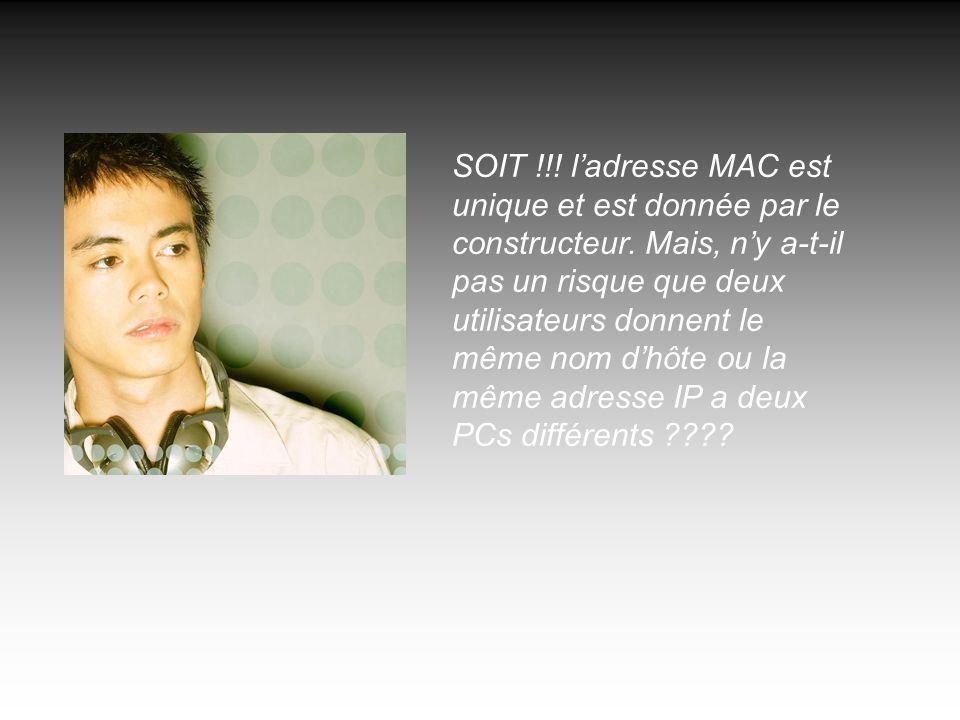 SOIT !!! ladresse MAC est unique et est donnée par le constructeur. Mais, ny a-t-il pas un risque que deux utilisateurs donnent le même nom dhôte ou l
