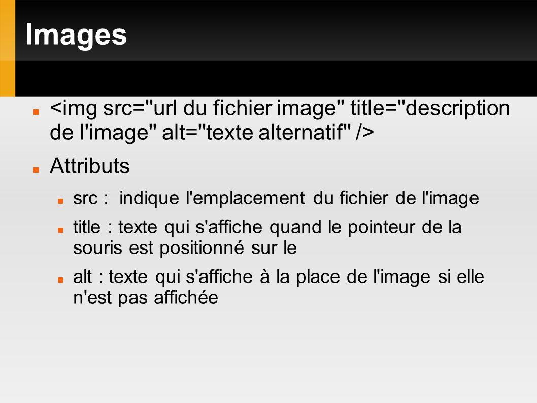 Images Attributs src : indique l emplacement du fichier de l image title : texte qui s affiche quand le pointeur de la souris est positionné sur le alt : texte qui s affiche à la place de l image si elle n est pas affichée