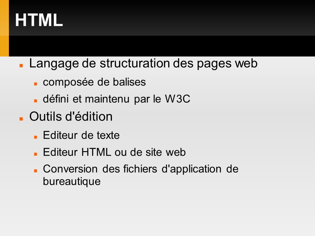 HTML Langage de structuration des pages web composée de balises défini et maintenu par le W3C Outils d édition Editeur de texte Editeur HTML ou de site web Conversion des fichiers d application de bureautique