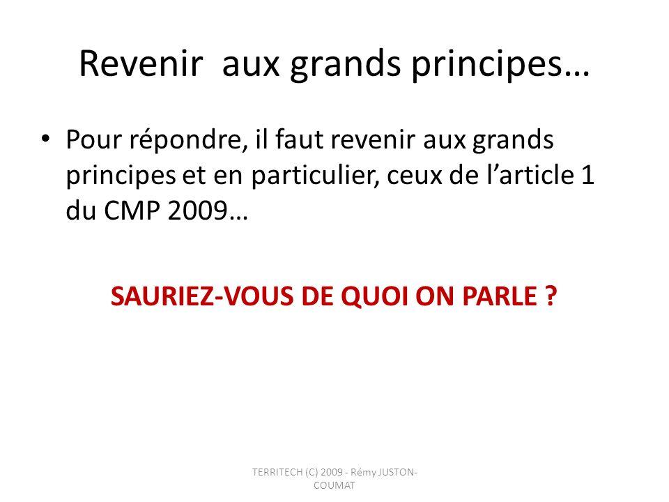 Revenir aux grands principes… Pour répondre, il faut revenir aux grands principes et en particulier, ceux de larticle 1 du CMP 2009… SAURIEZ-VOUS DE Q