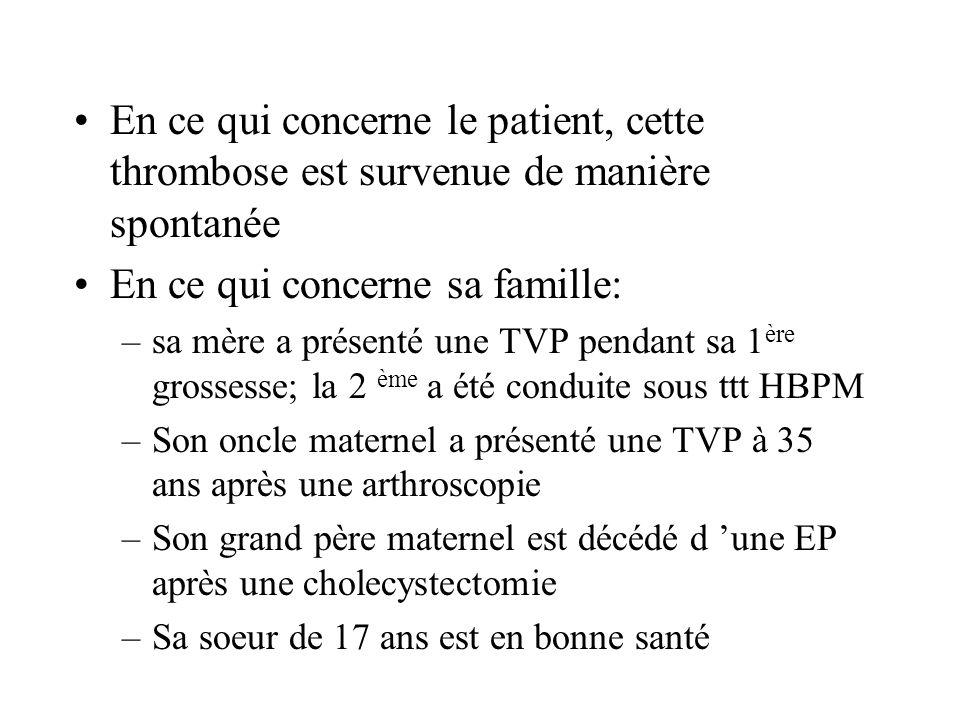 En ce qui concerne le patient, cette thrombose est survenue de manière spontanée En ce qui concerne sa famille: –sa mère a présenté une TVP pendant sa