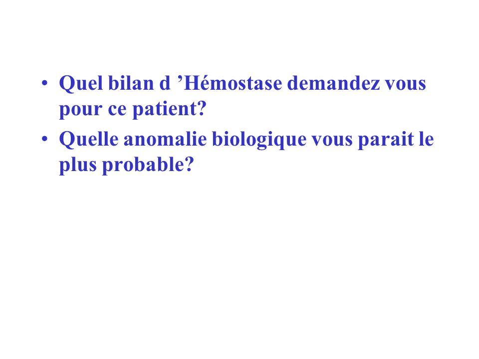 Quel bilan d Hémostase demandez vous pour ce patient? Quelle anomalie biologique vous parait le plus probable?