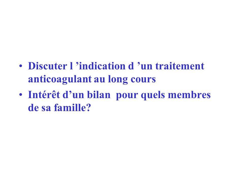 Discuter l indication d un traitement anticoagulant au long cours Intérêt dun bilan pour quels membres de sa famille?