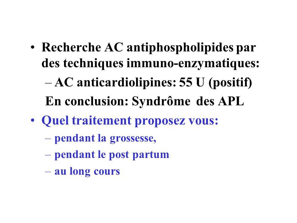 Recherche AC antiphospholipides par des techniques immuno-enzymatiques: –AC anticardiolipines: 55 U (positif) En conclusion: Syndrôme des APL Quel tra