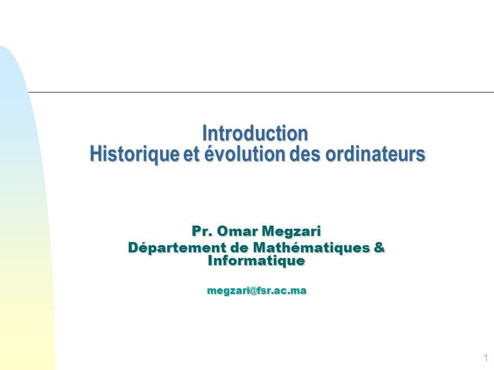 1 Introduction Historique et évolution des ordinateurs Pr. Omar Megzari Département de Mathématiques & Informatique megzari@fsr.ac.ma