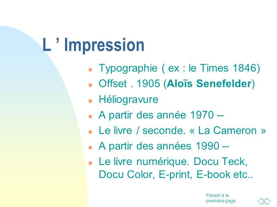 Passer à la première page L Impression Typographie ( ex : le Times 1846) Offset. 1905 (Aloïs Senefelder) Héliogravure A partir des année 1970 -- Le li