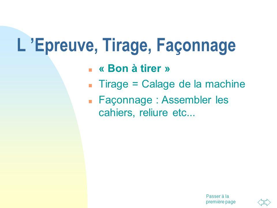 Passer à la première page L Epreuve, Tirage, Façonnage « Bon à tirer » Tirage = Calage de la machine Façonnage : Assembler les cahiers, reliure etc...