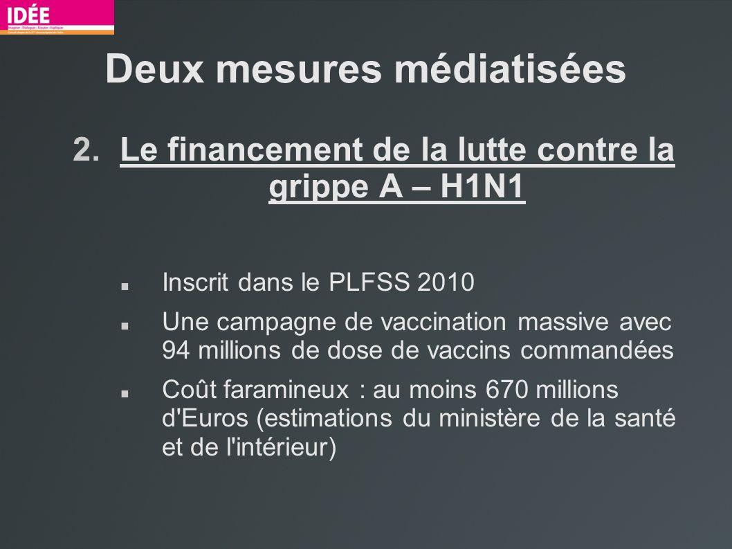 Deux mesures médiatisées 2.Le financement de la lutte contre la grippe A – H1N1 Inscrit dans le PLFSS 2010 Une campagne de vaccination massive avec 94 millions de dose de vaccins commandées Coût faramineux : au moins 670 millions d Euros (estimations du ministère de la santé et de l intérieur)