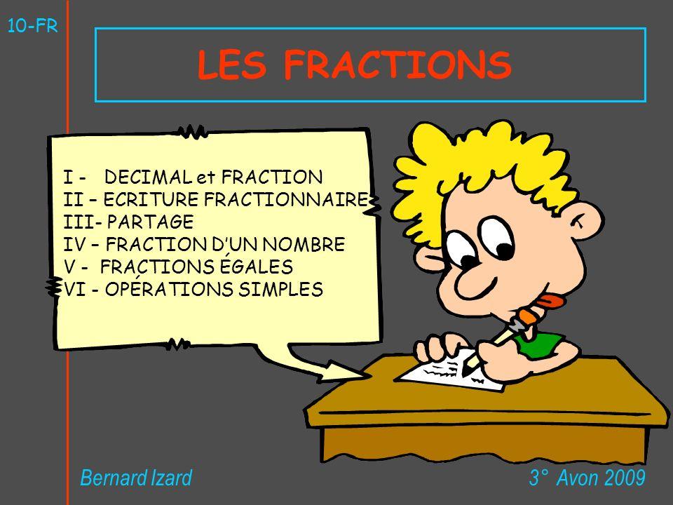 LES FRACTIONS 3° Avon 2009Bernard Izard 10-FR I - DECIMAL et FRACTION II – ECRITURE FRACTIONNAIRE III- PARTAGE IV – FRACTION DUN NOMBRE V - FRACTIONS ÉGALES VI - OPÉRATIONS SIMPLES