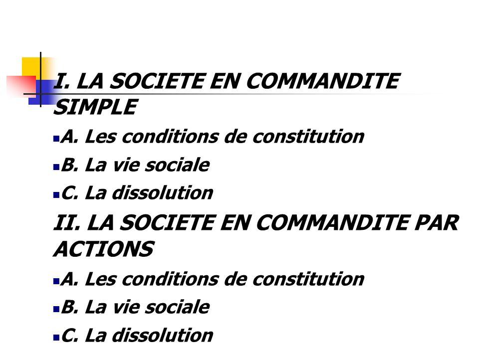 I. LA SOCIETE EN COMMANDITE SIMPLE A. Les conditions de constitution B. La vie sociale C. La dissolution II. LA SOCIETE EN COMMANDITE PAR ACTIONS A. L