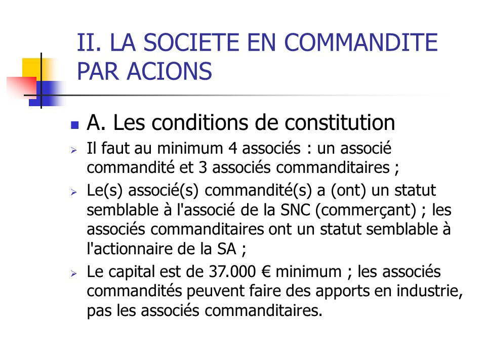 II. LA SOCIETE EN COMMANDITE PAR ACIONS A. Les conditions de constitution Il faut au minimum 4 associés : un associé commandité et 3 associés commandi