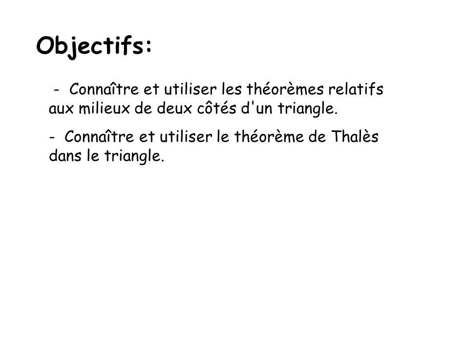 Objectifs: - Connaître et utiliser les théorèmes relatifs aux milieux de deux côtés d'un triangle. - Connaître et utiliser le théorème de Thalès dans