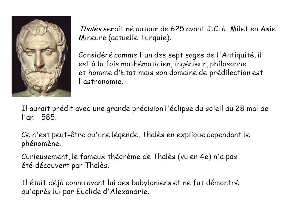 Thalès serait né autour de 625 avant J.C. à Milet en Asie Mineure (actuelle Turquie). Considéré comme l'un des sept sages de l'Antiquité, il est à la