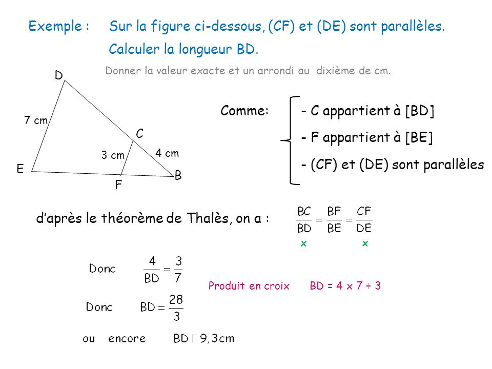 Exemple :Sur la figure ci-dessous, (CF) et (DE) sont parallèles. Calculer la longueur BD. Donner la valeur exacte et un arrondi au dixième de cm. E D