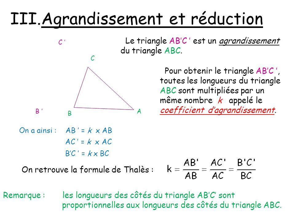 III.Agrandissement et réduction A C B B C Le triangle ABC est un agrandissement du triangle ABC. Pour obtenir le triangle ABC, toutes les longueurs du
