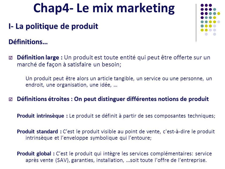 Chap4- Le mix marketing I- La politique de produit Définitions… Définition large : Définition large : Un produit est toute entité qui peut être offert
