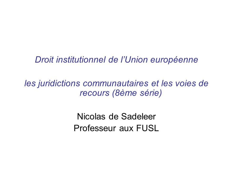 Droit institutionnel de lUnion européenne les juridictions communautaires et les voies de recours (8ème série) Nicolas de Sadeleer Professeur aux FUSL