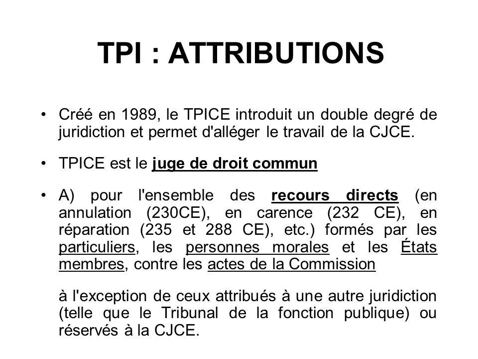 TPI : ATTRIBUTIONS Créé en 1989, le TPICE introduit un double degré de juridiction et permet d'alléger le travail de la CJCE. TPICE est le juge de dro