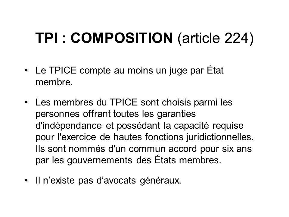 TPI : COMPOSITION (article 224) Le TPICE compte au moins un juge par État membre. Les membres du TPICE sont choisis parmi les personnes offrant toutes