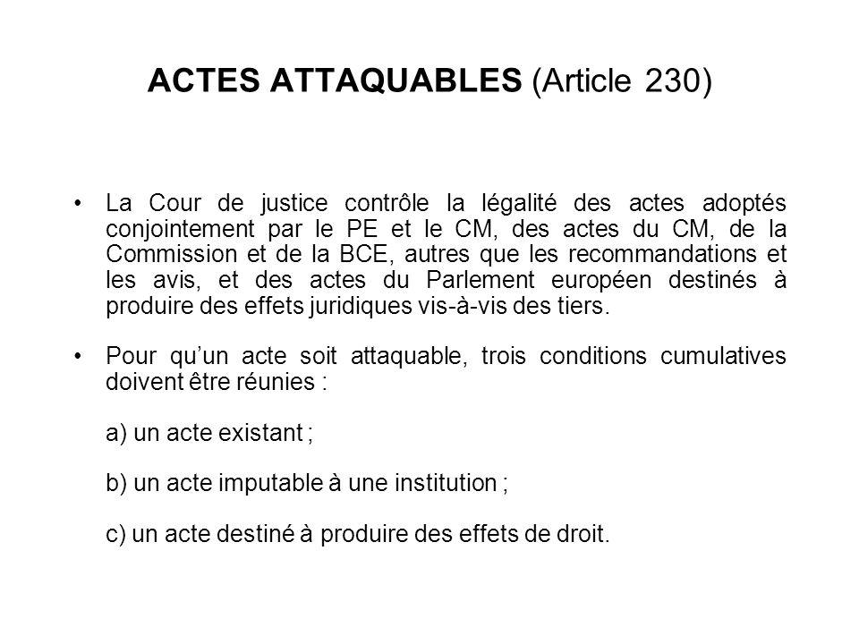 ACTES ATTAQUABLES (Article 230) La Cour de justice contrôle la légalité des actes adoptés conjointement par le PE et le CM, des actes du CM, de la Com