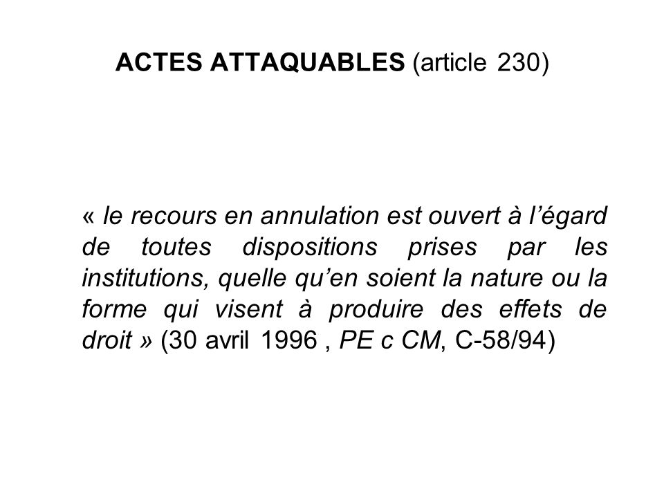 ACTES ATTAQUABLES (article 230) « le recours en annulation est ouvert à légard de toutes dispositions prises par les institutions, quelle quen soient