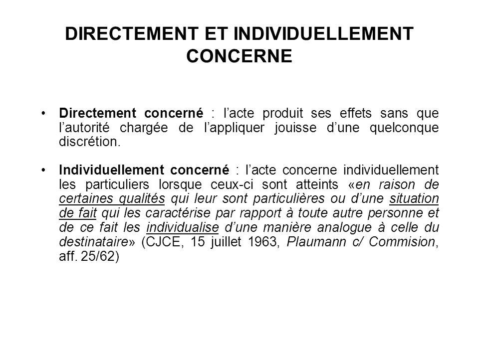 DIRECTEMENT ET INDIVIDUELLEMENT CONCERNE Directement concerné : lacte produit ses effets sans que lautorité chargée de lappliquer jouisse dune quelcon