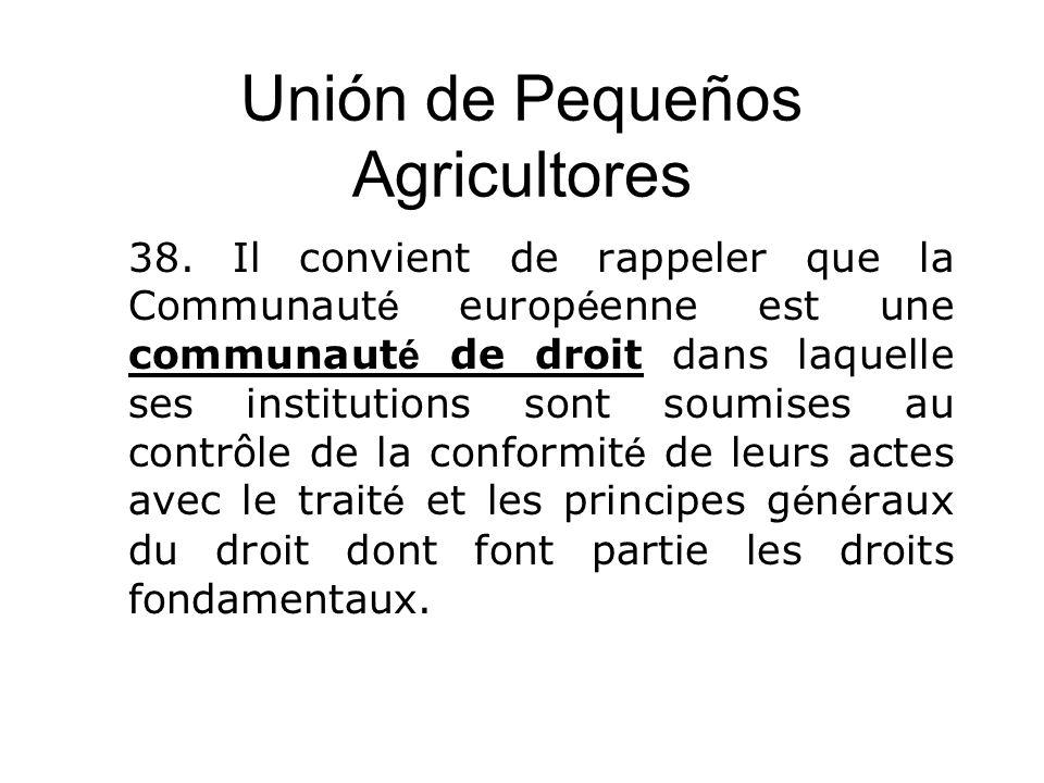 Unión de Pequeños Agricultores 38. Il convient de rappeler que la Communaut é europ é enne est une communaut é de droit dans laquelle ses institutions