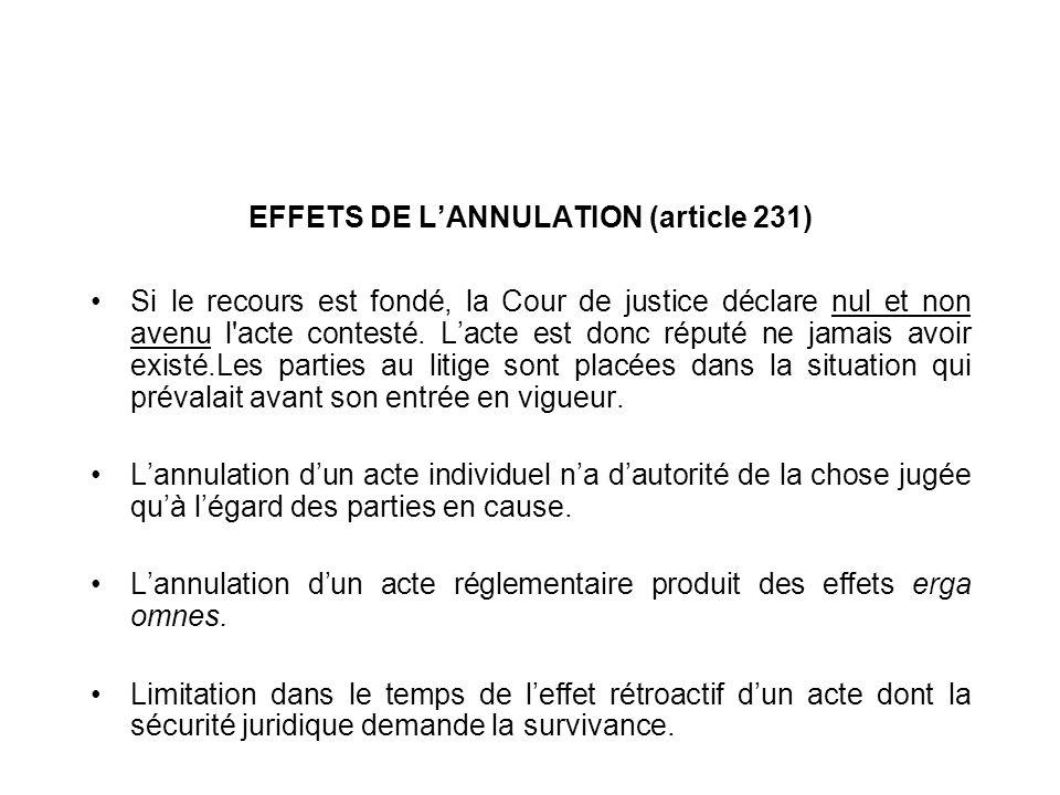 EFFETS DE LANNULATION (article 231) Si le recours est fondé, la Cour de justice déclare nul et non avenu l'acte contesté. Lacte est donc réputé ne jam