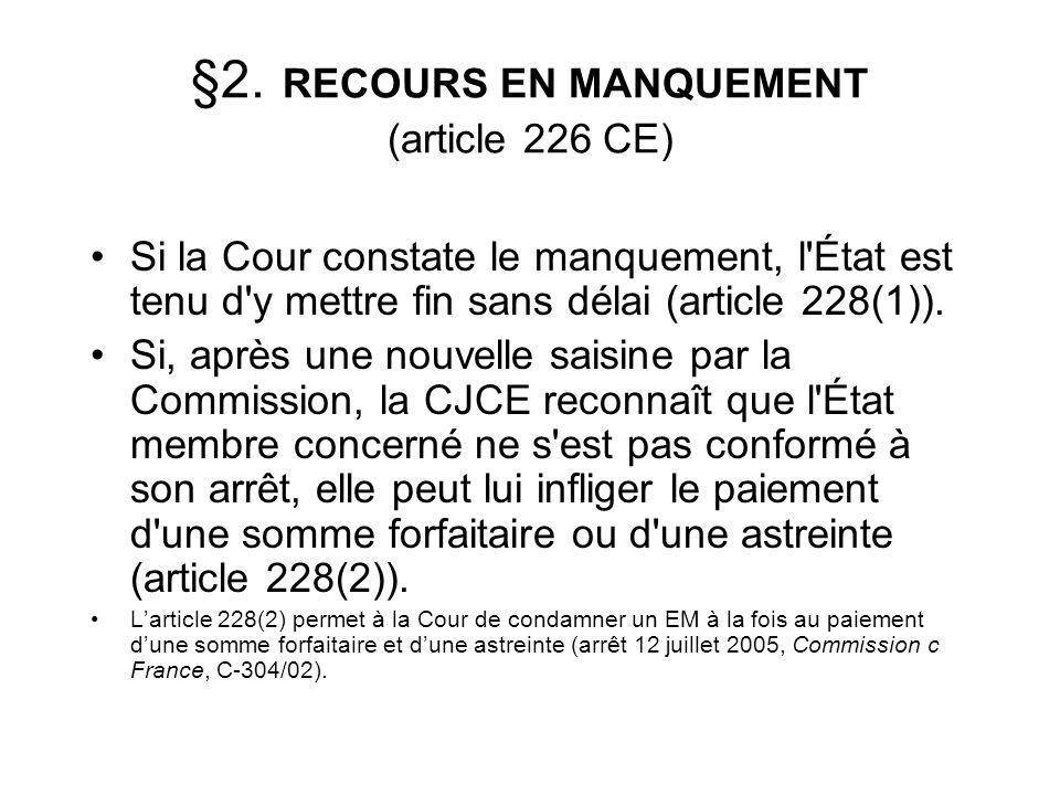 §2. RECOURS EN MANQUEMENT (article 226 CE) Si la Cour constate le manquement, l'État est tenu d'y mettre fin sans délai (article 228(1)). Si, après un
