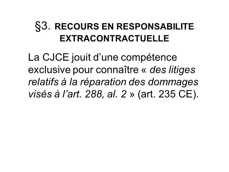 §3. RECOURS EN RESPONSABILITE EXTRACONTRACTUELLE LaCJCE jouit dune compétence exclusive pour connaître « des litiges relatifs à la réparation des domm