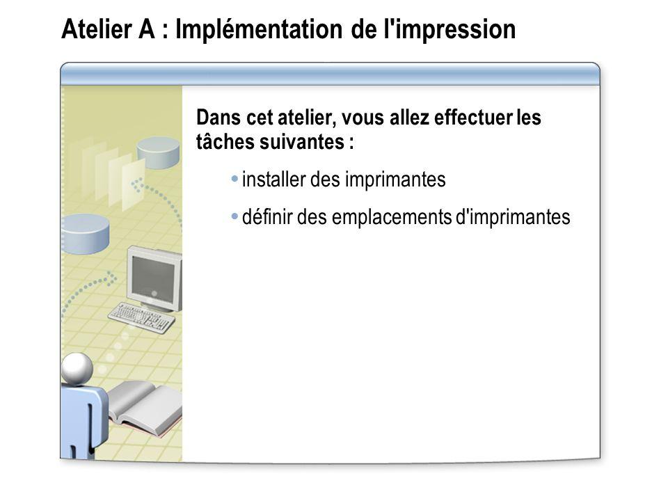 Atelier A : Implémentation de l'impression Dans cet atelier, vous allez effectuer les tâches suivantes : installer des imprimantes définir des emplace